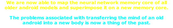 We are now able to map the neural network memory core of all older android models and superimpose it on a new memory core.   The problems associated with transferring the mind of an old android into a new body is now a thing of the past.